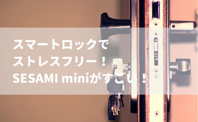 スマートロックでストレスフリー!SESAMI miniがすごい!
